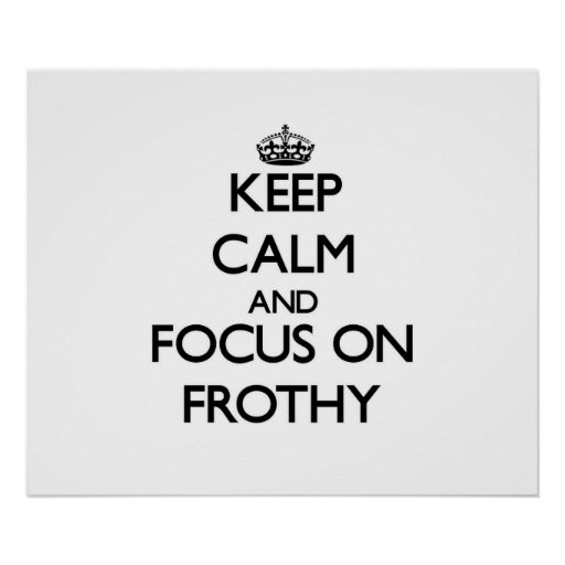 Keep Calm and focus on Frothy Posters