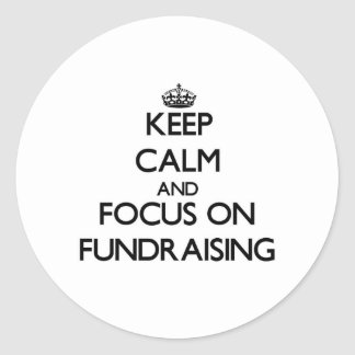 Keep Calm and focus on Fundraising Round Stickers