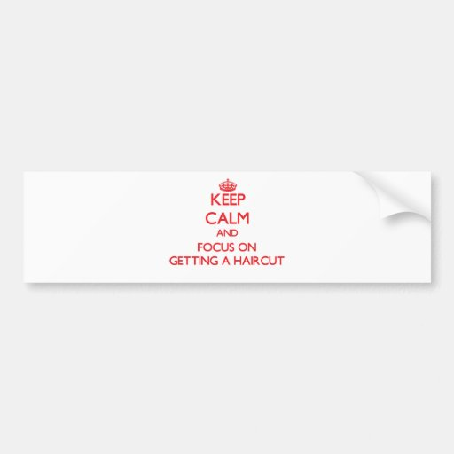 Keep Calm and focus on Getting A Haircut Bumper Stickers