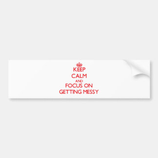Keep Calm and focus on Getting Messy Bumper Stickers