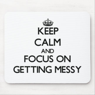 Keep Calm and focus on Getting Messy Mouse Pads