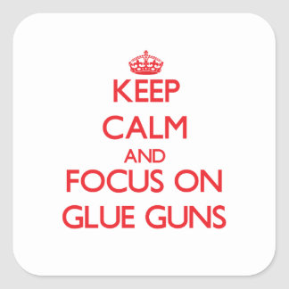 Keep Calm and focus on Glue Guns Square Sticker