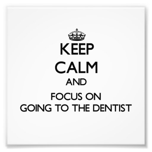 Keep Calm and focus on Going To The Dentist Art Photo