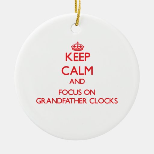 Keep Calm and focus on Grandfather Clocks Ornament