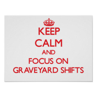 Keep Calm and focus on Graveyard Shifts Posters