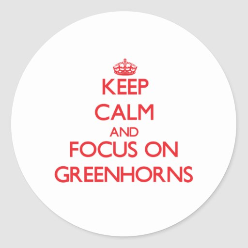 Keep Calm and focus on Greenhorns Round Stickers