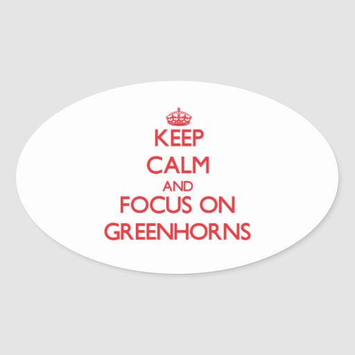 Keep Calm and focus on Greenhorns Oval Sticker