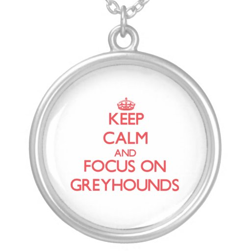 Keep Calm and focus on Greyhounds Personalized Necklace