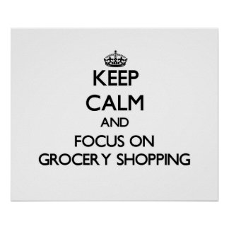 Keep Calm and focus on Grocery Shopping Posters