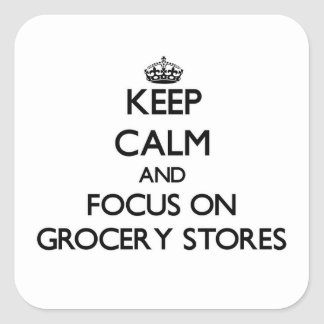 Keep Calm and focus on Grocery Stores Square Sticker