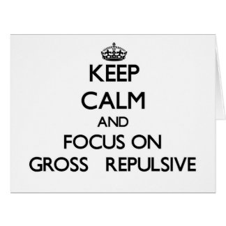 Keep Calm and focus on Gross Repulsive Greeting Card