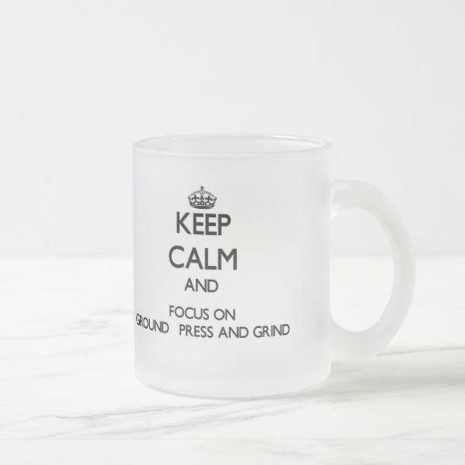 Keep Calm and focus on Ground   Press And Grind Mugs