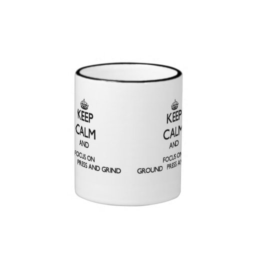 Keep Calm and focus on Ground   Press And Grind Coffee Mugs