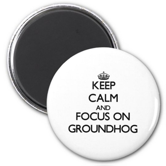 Keep Calm and focus on Groundhog 6 Cm Round Magnet