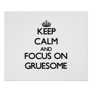Keep Calm and focus on Gruesome Posters