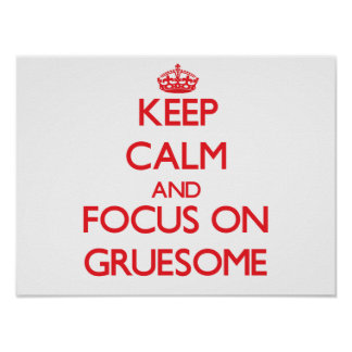 Keep Calm and focus on Gruesome Print