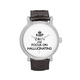 Keep Calm and focus on Hallucinating Wristwatch