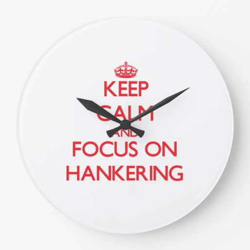 Keep Calm and focus on Hankering Clock
