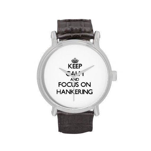 Keep Calm and focus on Hankering Watch
