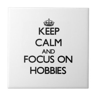 Keep Calm and focus on Hobbies Ceramic Tiles