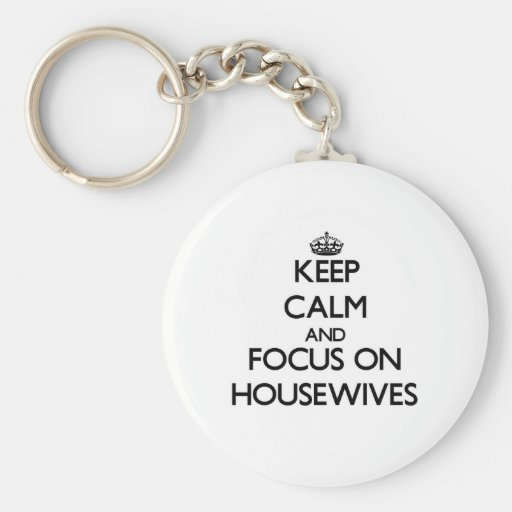 Keep Calm and focus on Housewives Keychain