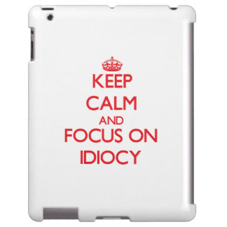 Keep Calm and focus on Idiocy
