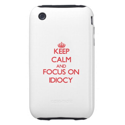 Keep Calm and focus on Idiocy iPhone 3 Tough Covers