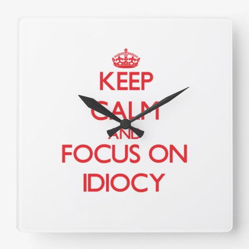 Keep Calm and focus on Idiocy Square Wall Clocks