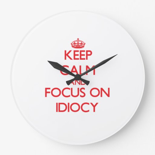 Keep Calm and focus on Idiocy Wall Clock