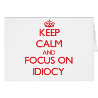 Keep Calm and focus on Idiocy Greeting Card