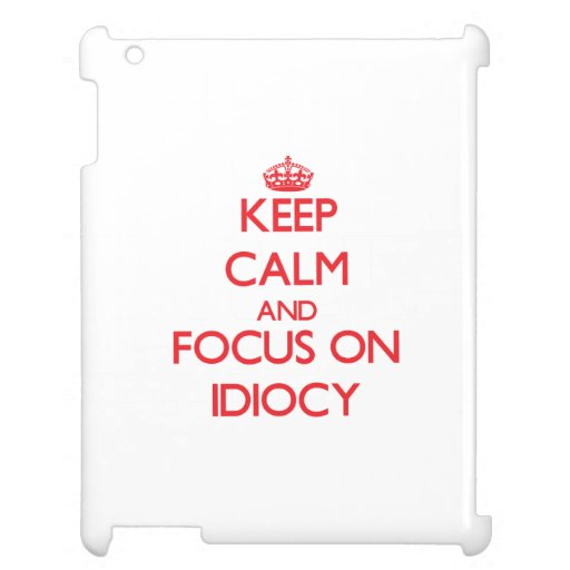 Keep Calm and focus on Idiocy iPad Cover