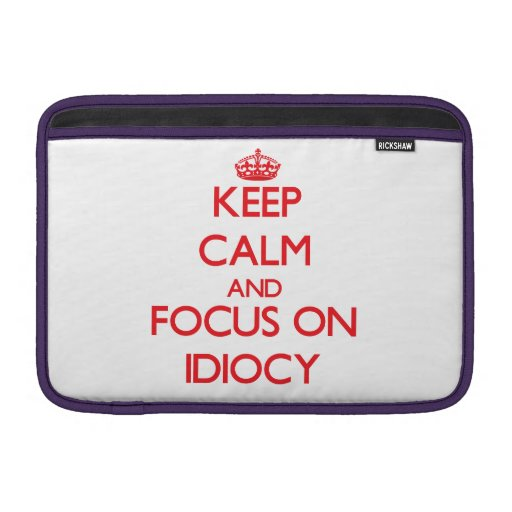 Keep Calm and focus on Idiocy MacBook Air Sleeves
