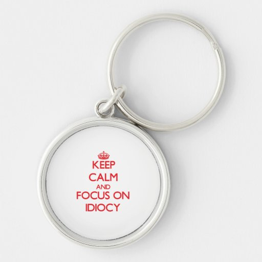 Keep Calm and focus on Idiocy Key Chain