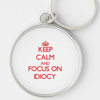 Keep Calm and focus on Idiocy Key Chains