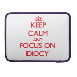 Keep Calm and focus on Idiocy Sleeve For MacBooks