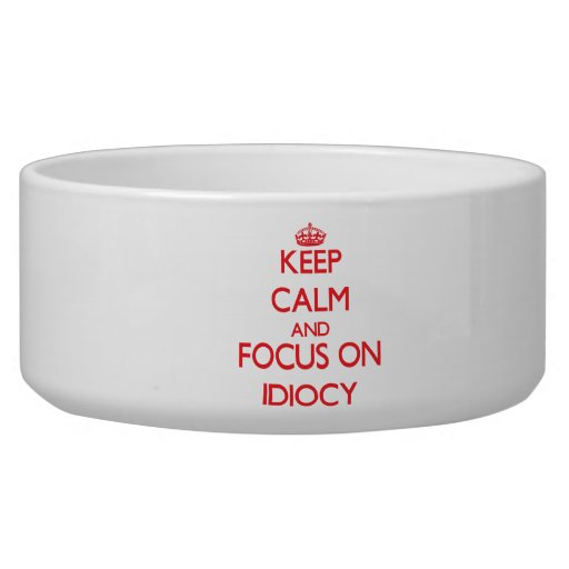 Keep Calm and focus on Idiocy Dog Bowl