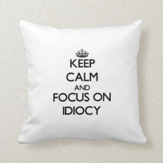 Keep Calm and focus on Idiocy Pillows