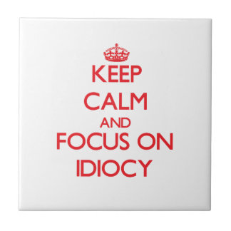 Keep Calm and focus on Idiocy Tile