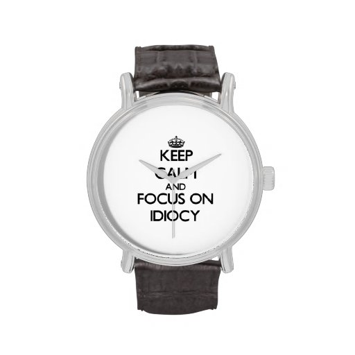 Keep Calm and focus on Idiocy Wristwatch