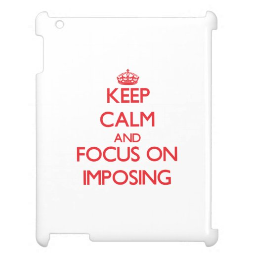 Keep Calm and focus on Imposing iPad Cases