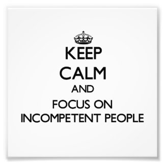 Keep Calm and focus on Incompetent People Photographic Print