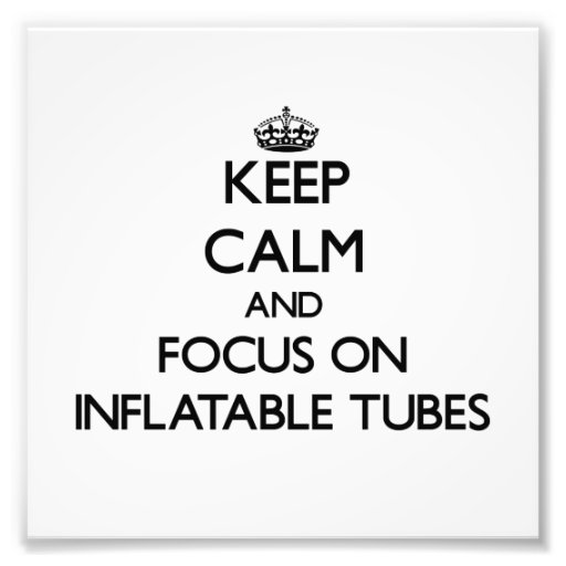 Keep Calm and focus on Inflatable Tubes Art Photo