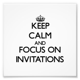 Keep Calm and focus on Invitations Art Photo