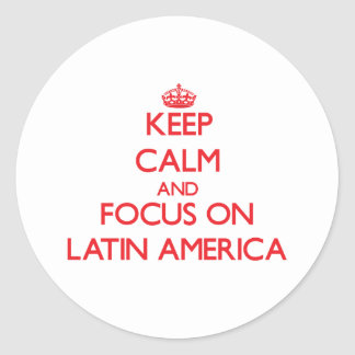 Keep Calm and focus on Latin America Round Sticker