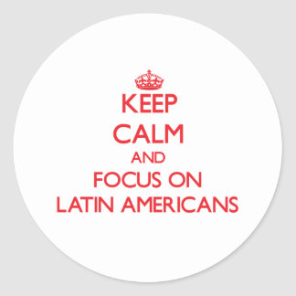 Keep Calm and focus on Latin Americans Round Stickers