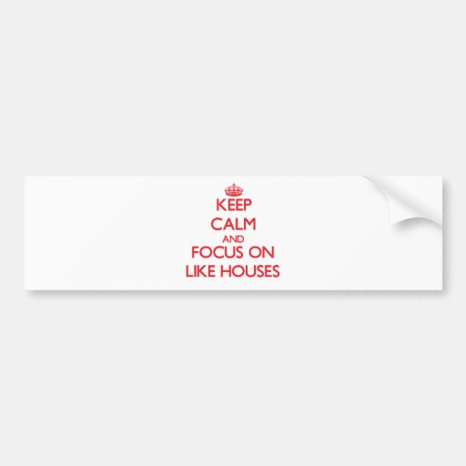 Keep Calm and focus on Like Houses Bumper Stickers