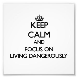 Keep Calm and focus on Living Dangerously Photo Art