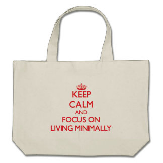 Keep Calm and focus on Living Minimally Bags