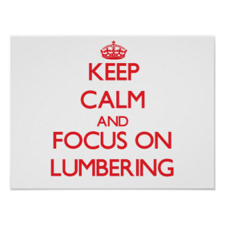 Keep Calm and focus on Lumbering Posters