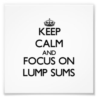 Keep Calm and focus on Lump Sums Photograph